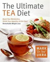 The ultimate tea diet : how tea can boost your metabolism, shrink your appetite, and kick-start remarkable weight loss
