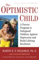 The optimistic child : a proven program to safeguard children against depression and build lifelong resilience