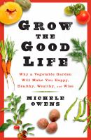 Grow the good life : why a vegetable garden will make you happy, healthy, wealthy, and wise