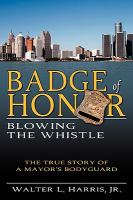 Badge of honor : blowing the whistle : the true story of a mayor's bodyguard