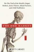 The red market : on the trail of the world's organ brokers, bone thieves, blood farmers, and child traffickers