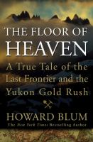 The floor of heaven : a true tale of the last frontier and the Yukon gold rush
