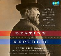 The destiny of the republic : [a tale of medicine, madness & the murder of a president] (AUDIOBOOK)