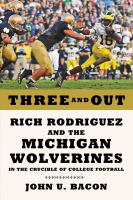Three and out : Rich Rodriguez and the Michigan Wolverines in the crucible of college football