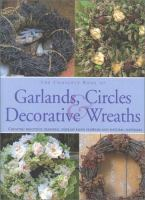The complete book of garlands, circles & decorative wreaths : creating beautiful seasonal displays from flowers and natural materials