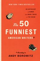 The 50 funniest American writers* :  an anthology of humor from Mark Twain to the Onion