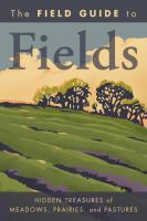 The field guide to fields : hidden treasures of meadows, prairies, and pastures