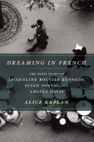 Dreaming in French : the Paris years of Jacqueline Bouvier Kennedy, Susan Sontag, and Angela Davis