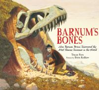Barnum's bones : how Barnum Brown discovered the most famous dinosaur in the world