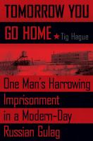 Tomorrow you go home : one man's harrowing imprisonment in a modern-day Russian Gulag