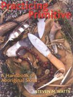 Practicing primitive : a handbook of aboriginal skills