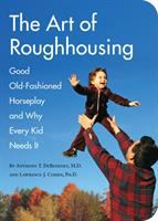 The art of roughhousing : good old-fashioned horseplay and why every kid needs it