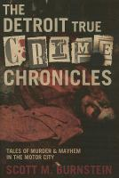 The Detroit true crime chronicles : tales of murder and mayhem in the Motor City