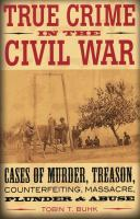 True crime in the Civil War : cases of murder, treason, counterfeiting, massacre, plunder, and abuse