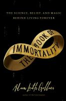 The book of immortality : the science, belief, and magic behind living forever