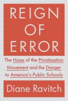 Reign of error : the hoax of the privatization movement and the danger to America's public schools