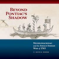 Beyond Pontiac's shadow : Michilimackinac and the Anglo-Indian War of 1763