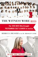 The Witness wore red : the 19th wife, who brought polygamous cult leaders to justice