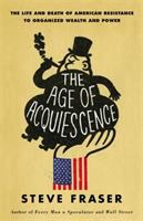 The age of acquiescence : the life and death of American resistance to organized wealth and power