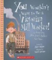 You wouldn't want to be a Victorian mill worker! : a grueling job you'd rather not have