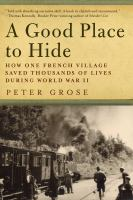 A good place to hide : how one French community saved thousands of lives in World War II