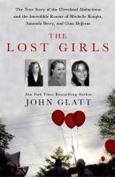 The lost girls : the true story of the Cleveland abductions and the incredible rescue of Michelle Knight, Amanda Berry, and Gina DeJesus