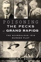 Poisoning the Pecks of Grand Rapids : the scandalous 1916 murder plot