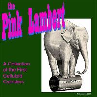 The pink Lambert : a collection of the first celluloid cylinders.