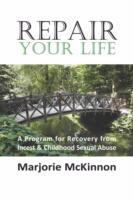 Repair your life : a program of recovery from incest & childhood sexual abuse