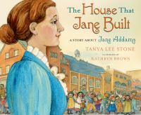 The house that Jane built : a story about Jane Addams