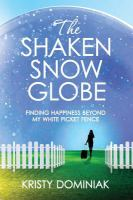 The shaken snow globe : finding happiness beyond my white picket fence