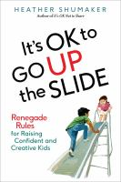 It's ok to go up the slide : renegade rules for raising confident and creative kids