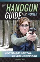 The handgun guide for women : shoot straight, shoot safe, and carry with confidence