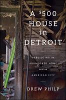 A $500 house in Detroit : rebuilding an abandoned home and an American city