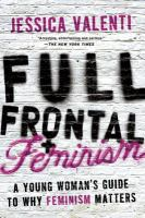 Full frontal feminism : a young women's guide to why feminism matters