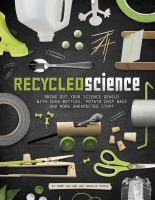 Recycled science : bring out your science genius with soda bottles, potato chip bags, and more unexpected stuff
