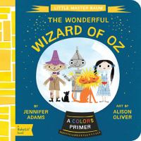 The Wonderful Wizard of Oz : a colors primer / by Jennifer Adams ; art by Alison Oliver.