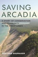 Saving Arcadia : a story of conservation and community in the Great Lakes (Book Club Kit)