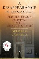 A disappearance in Damascus : friendship and survival in the shadow of war