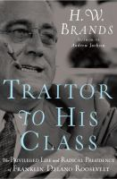 Traitor to his class : the privileged life and radical presidency of Franklin Delano Roosevelt