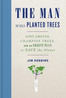 The man who planted trees : lost groves, champion trees, and an urgent plan to save the planet
