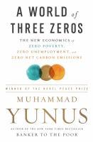 A world of three zeros : the new economics of zero poverty, zero unemployment, and zero carbon emissions