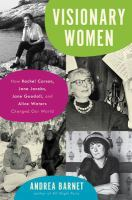 Visionary women : how Rachel Carson, Jane Jacobs, Jane Goodall, and Alice Waters changed our world