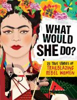What would she do? : 25 true stories of trailblazing rebel women
