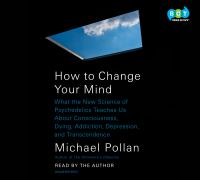 How to change your mind : what the new science of psychedelics teaches us about consciousness, dying, addiction, depression, and transcendence (AUDIOBOOK)