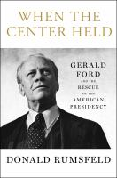 When the center held : Gerald Ford and the rescue of the American presidency