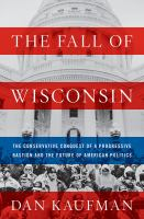 The fall of Wisconsin : the conservative conquest of a progressive bastion and the future of American politics