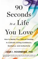 90 seconds to a life you love : how to master your difficult feelings to cultivate lasting confidence, resilience, and authenticity