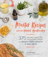 Master recipes from the herbal apothecary : 375 tinctures, salves, teas, capsules, oils, and washes for whole-body health and wellness