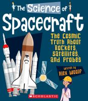 The science of spacecraft : the cosmic truth about rockets, satellites, and probes